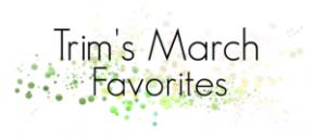 Trim's March Favorites
